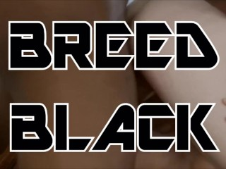 NO CONDOMS, BREED BLACK - BBC PMV (Daughters, Sisters & Girlfriends BRED!)